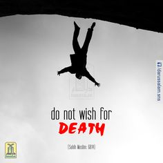 """Do not wish for Death:   It was narrated from Anas (r.a) that the Messenger of Allah (pbuh) said: """"None of you should wish for death because of some harm that has befallen him. If he must wish for it, then let him say: 'O Allah! Keep me alive so long as living is good for me, and cause me to die when death is good for me.' """"  [Sahih Muslim, the Book of Remembrance, Supplication, Repentance & praying for Forgiveness, Hadith: 6814]"""