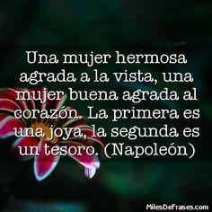 Frase: Una mujer hermosa agrada a la vista, una mujer buena agrada al corazón. La primera es una joya, la segunda es un tesoro. (Napoleón)