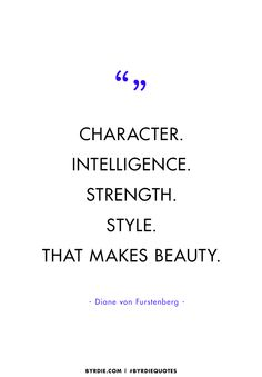 """Character. Intelligence. Strength. Style. That makes beauty."" — Diane von Furstenburg"