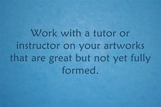 Work with a tutor or instructor on your artworks that are great but not yet fully formed.