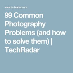 99 Common Photography Problems (and how to solve them) | TechRadar