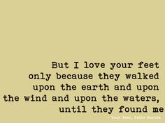 But I love your feet only because they walked upon the earth and upon the wind and upon the waters until they found me. -Pablo Neruda