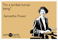 """I'm a terrible human being."" -Samantha Power"