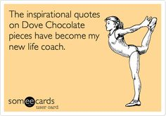 The inspirational quotes on Dove Chocolate pieces have become my new life coach.
