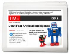 Don't fear artificial intelligence. Ray Kurzweil responds to concerns from Elon Musk and Stephen Hawking, Phd, on the future possibility of dangers from developments in artificial intelligence. This was also published in Time magazine's Ideas section.