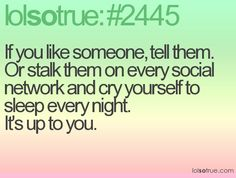 If you like someone, tell them. Or stalk them on every social network and cry yourself to sleep every night. It's up to you.