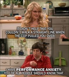 Quote from The Big Bang Theory 10x01: Bernadette Rostenkowski-Wolowitz: It didn't help that you couldn't walk a straight line when the cop pulled you over. Howard Wolowitz: I have performance anxiety. You of all people should know that.