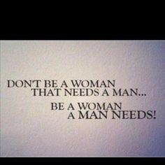 Don't Be A Woman That Needs A Man..  Be A Woman A Man Needs!!! <3