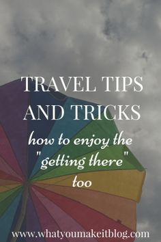 "travel tips and tricks: how to enjoy the ""getting there"" too - What You Make It"
