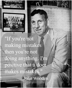 "John Wooden quote:  ""If you're not making mistakes then you're not doing anything. I'm positive that a doer makes mistakes."""