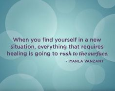 """When you find yourself in a new situation, everything that requires healing is going to rush to the surface."" ~ Iyanla Vanzant <--So true..."
