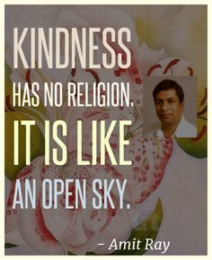 Kindness has no religion. It is like an open sky. ― Amit Ray