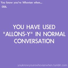 You know your a Whovian When... From the archives of the Timelords and Whovians