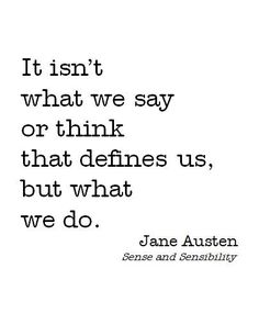 It isn't what we say or think that defines us, but what we do... wise words