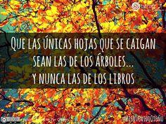 Que las únicas hojas que se caigan sean las de los árboles... y nunca las de los libros