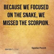 Because we focused on the snake, we missed the scorpion. - Egyptian Proverb