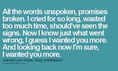 All the words unspoken, promises broken. I cried for so long, wasted too much time, should've seen the signs. Now I know just what went wrong, I guess I wanted you more. And looking back now I'm sure, I wanted you more  #quotes #followme