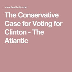 The Conservative Case for Voting for Clinton - The Atlantic
