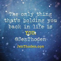 The only thing that's holding you back in life is YOU. http://JenThoden.com