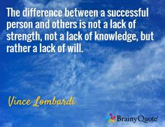 The difference between a successful person and others is not a lack of strength, not a lack of knowledge, but rather a lack of will. / Vince Lombardi