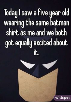 """""""Today I saw a five year old wearing the same batman shirt as me and we both got equally excited about it."""""""