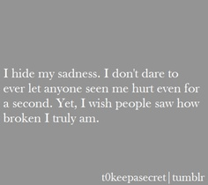 i hide my sadness. i don't dare  to ever let anyone see me hurt even for a second. yet, i wish people saw how broken i truly am