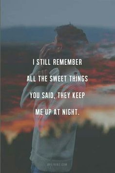 I still remember all the sweet things you said, they keep me up at night.