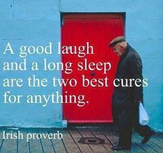 """A good laugh and a long sleep are the two best cures for anything"" - Irish Proverb"
