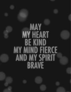 May my heart be kind, my mind fierce and my spirit brave!