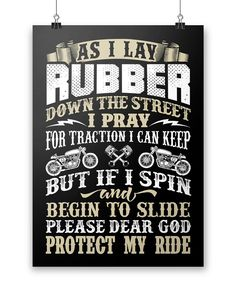 As I lay rubber down the street I pray for traction I can keep but if I spin and begin to slide please dear god protect my ride The poster for any proud motorcycle rider! Perfect to hang in your garag