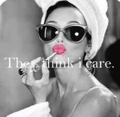 They think i care.