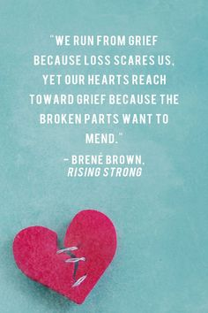 """We run from grief because loss scares us, yet our hearts reach toward grief because the broken parts want to mend.""   - Brene Brown,  Rising Strong"
