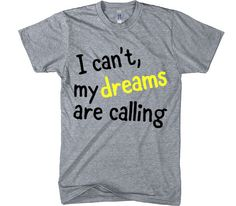 I can't, my dreams are calling t-shirt – Shirtoopia