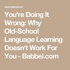 You're Doing It Wrong: Why Old-School Language Learning Doesn't Work For You - Babbel.com