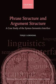 Phrase structure and argument structure : a case study of the syntax-semantics interface / Terje Lohndal - Oxford : Oxford University Press, 2014
