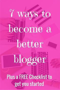 7 ways you can start being a better blogger. ( Plus a FREE Printable checklist)