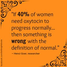 """""""If 40% of women need oxytocin to progress normally, then something is wrong with the definition of normal"""" - Henci Goer, researcher."""