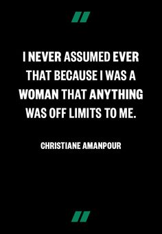 """""""I never assumed that because I was a woman anything was off limits to me.""""  -Christiane Amanpour"""