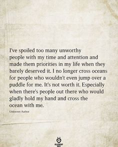 I've spoiled too many unworthy people with my time and attention and made them priorities in my life when they barely deserved it. I no longer cross oceans for people who wouldn't even jump over a puddle for me. It's not worth it. Especially when there's people out there who would gladly hold my hand and cross the ocean with me. Unknown Author Effort Quotes, Time Quotes, Quotes For Him, Wisdom Quotes, Be Yourself Quotes, Happiness Quotes, Talking Quotes, Real Talk Quotes, Happy Quotes