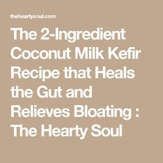 The 2-Ingredient Coconut Milk Kefir Recipe that Heals the Gut and Relieves Bloating : The Hearty Soul