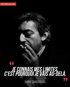 I know my limits, that´s why I go beyond them - Serge Gainsbourg.