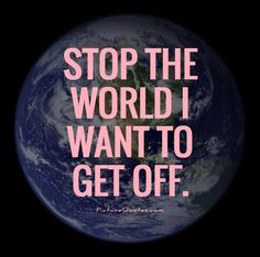 Stop the world I want to get off. Picture Quotes.