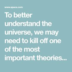 To better understand the universe, we may need to kill off one of the most important theories of all time. Theoretical Physics, Quantum Physics, All About Space, All About Time, Particle Accelerator, Interesting Science Facts, Quantum World, Large Hadron Collider, String Theory
