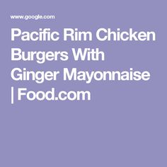 Pacific Rim Chicken Burgers With Ginger Mayonnaise | Food.com