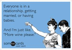 Funny Somewhat Topical Ecard: Everyone is in a relationship, getting married, or having babies. And I'm just like, 'More wine please.'