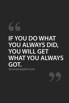 Inspirational Quotes: If you do what you always did, you will get what you always got.   Follow: https://www.pinterest.com/recovery_expert/