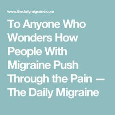 To Anyone Who Wonders How People With Migraine Push Through the Pain — The Daily Migraine
