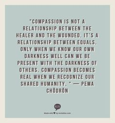 Compassion is not a relationship between the healer and the wounded. It's a relationship between equals. Only when we know our own darkness well can we be present with the darkness of others. Compassion becomes real when we recognize our shared humanity Great Quotes, Quotes To Live By, Inspirational Quotes, Words Quotes, Me Quotes, Sayings, True Words, Words Worth, Quotable Quotes