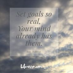Set goals so real, your mind already has them.