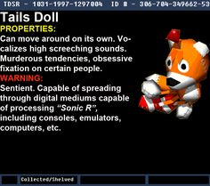 """Warehouse 13 Fanmade Artifact Tails Doll Effects: Can move on its own. Vocalizes high screeching sounds. Murderous tendencies, obsessive fixation on certain people. Sentient. Able to spread/move through digital mediums capable of processing """"Sonic R"""", including consoles, emulators, computers, etc. Notes: An artifact from the AD wiki's Urban Legend Section for Creepypastas."""
